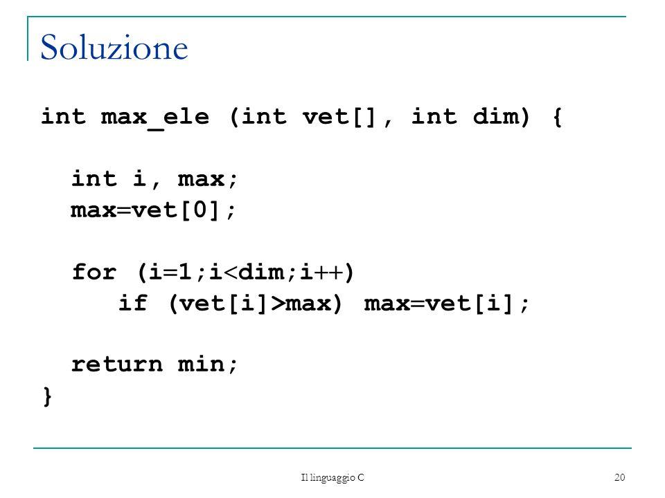 Il linguaggio C 20 Soluzione int max_ele (int vet[], int dim) { int i, max; max vet[0]; for (i 1;i dim;i ) if (vet[i]>max) max vet[i]; return min; }