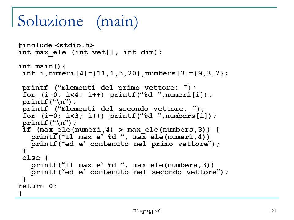 Il linguaggio C 21 Soluzione (main) #include int max_ele (int vet[], int dim); int main(){ int i,numeri[4]={11,1,5,20},numbers[3]={9,3,7}; printf ( El