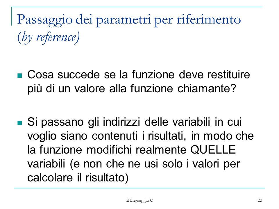 Il linguaggio C 23 Passaggio dei parametri per riferimento (by reference) Cosa succede se la funzione deve restituire più di un valore alla funzione c