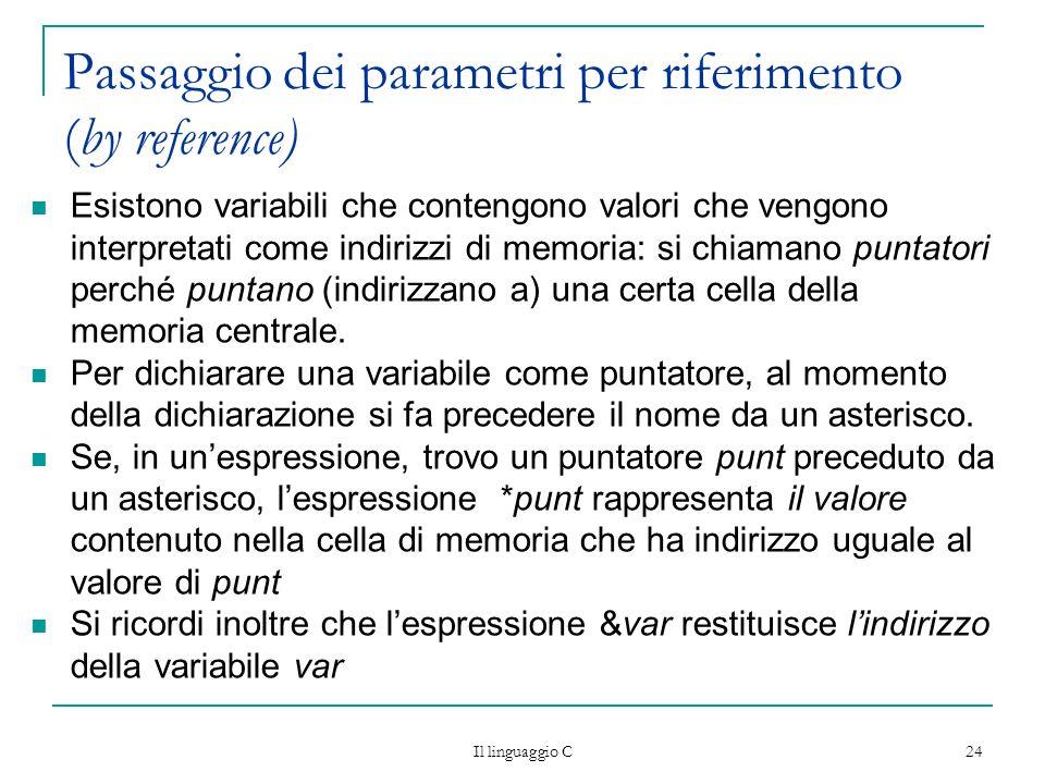 Il linguaggio C 24 Passaggio dei parametri per riferimento (by reference) Esistono variabili che contengono valori che vengono interpretati come indir