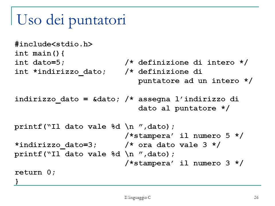 Il linguaggio C 26 Uso dei puntatori #include int main(){ int dato=5; /* definizione di intero */ int *indirizzo_dato; /* definizione di puntatore ad