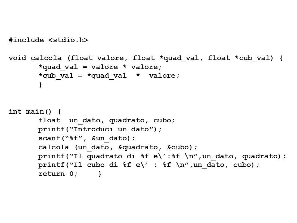 #include void calcola (float valore, float *quad_val, float *cub_val) { *quad_val = valore * valore; *cub_val = *quad_val * valore; } int main() { flo