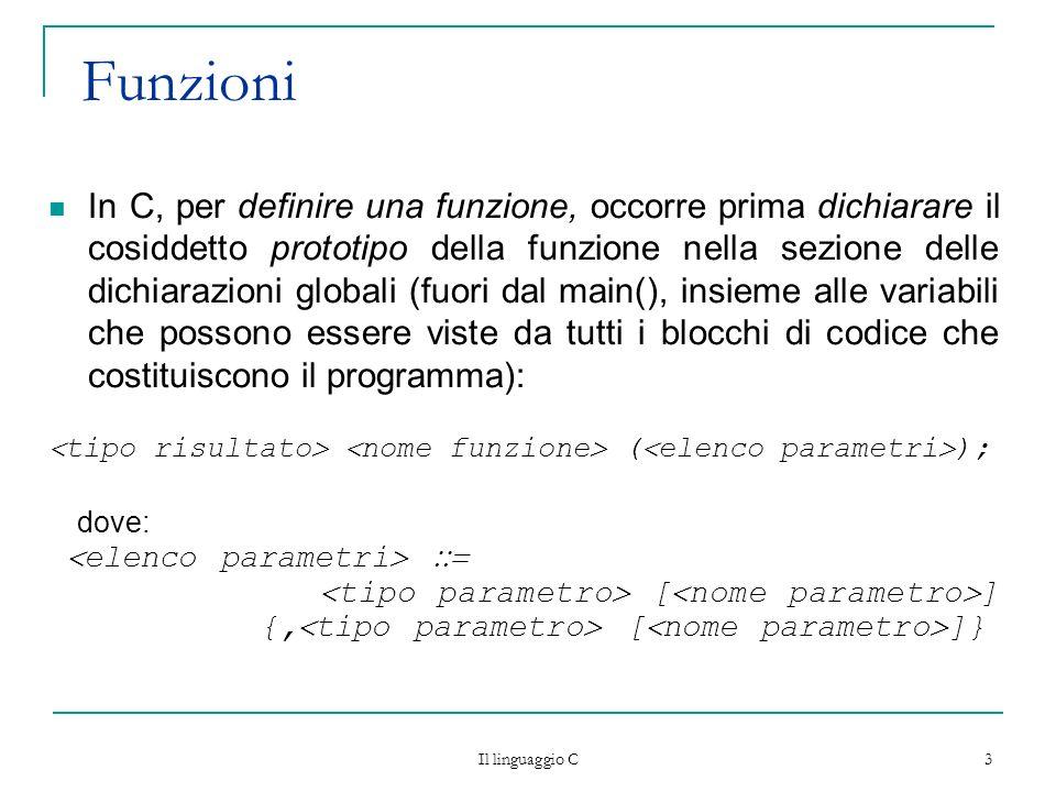 Il linguaggio C 3 Funzioni In C, per definire una funzione, occorre prima dichiarare il cosiddetto prototipo della funzione nella sezione delle dichia