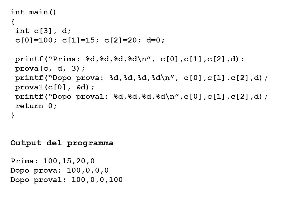 int main() { int c[3], d; c[0]=100; c[1]=15; c[2]=20; d=0; printf(Prima: %d,%d,%d,%d\n, c[0],c[1],c[2],d); prova(c, d, 3); printf(Dopo prova: %d,%d,%d