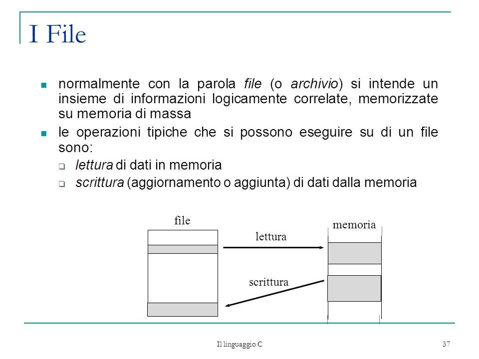 Il linguaggio C 37 I File normalmente con la parola file (o archivio) si intende un insieme di informazioni logicamente correlate, memorizzate su memo