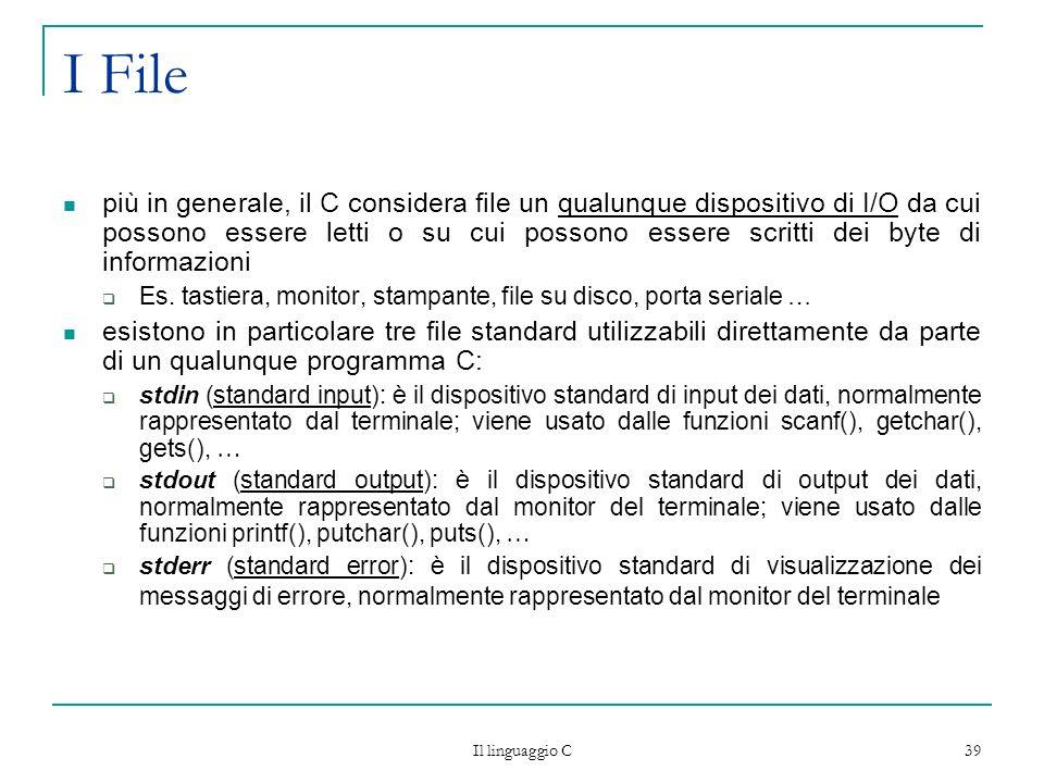 Il linguaggio C 39 I File più in generale, il C considera file un qualunque dispositivo di I/O da cui possono essere letti o su cui possono essere scr