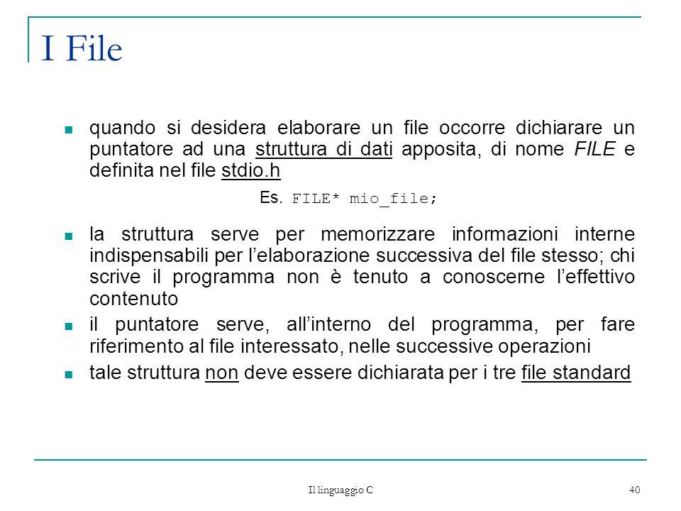Il linguaggio C 40 I File quando si desidera elaborare un file occorre dichiarare un puntatore ad una struttura di dati apposita, di nome FILE e defin