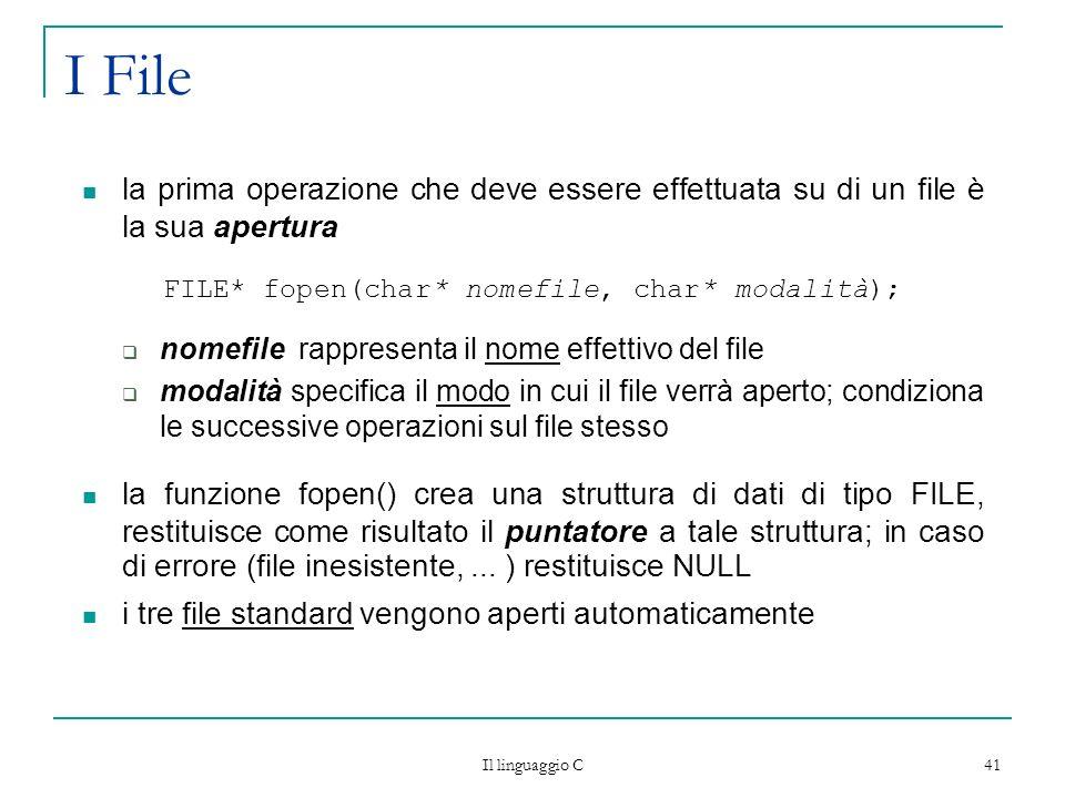 Il linguaggio C 41 I File la prima operazione che deve essere effettuata su di un file è la sua apertura FILE* fopen(char* nomefile, char* modalità);