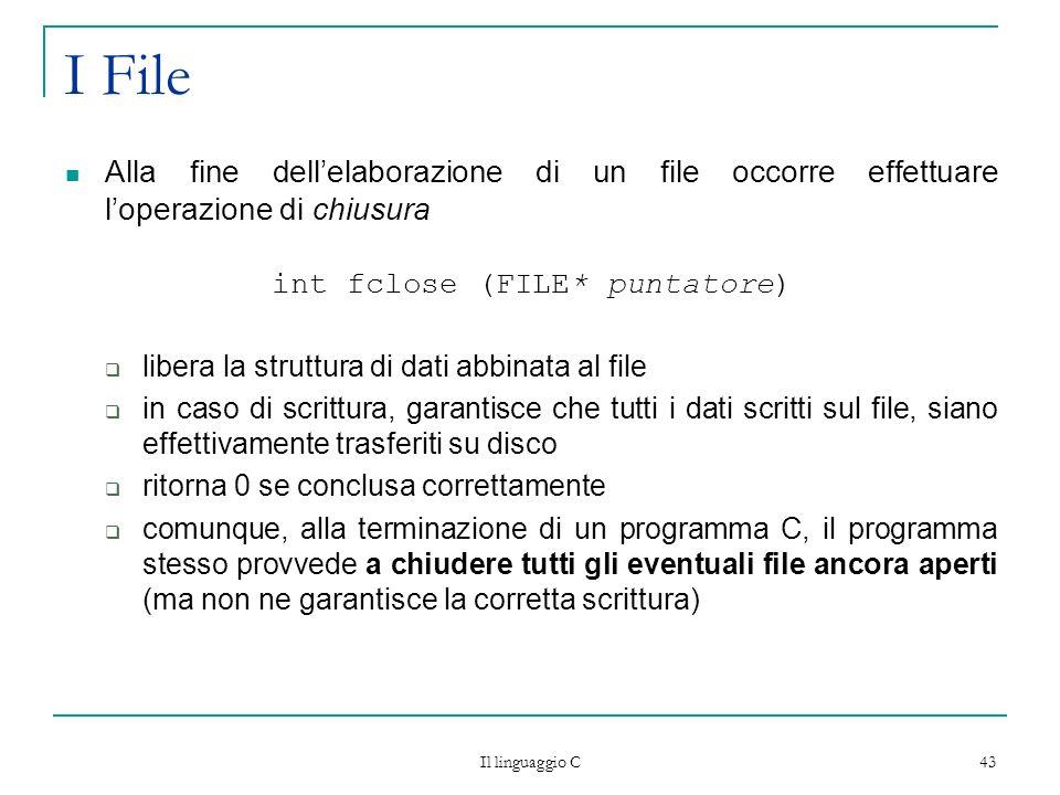 Il linguaggio C 43 I File Alla fine dellelaborazione di un file occorre effettuare loperazione di chiusura int fclose (FILE* puntatore) libera la stru