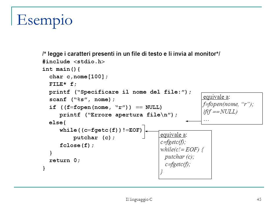 Il linguaggio C 45 Esempio /* legge i caratteri presenti in un file di testo e li invia al monitor*/ #include stdio.h int main(){ char c,nome[100]; FI