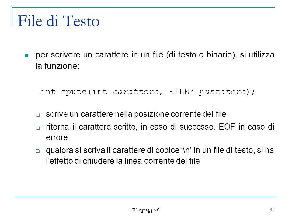 Il linguaggio C 46 File di Testo per scrivere un carattere in un file (di testo o binario), si utilizza la funzione: int fputc(int carattere, FILE* pu