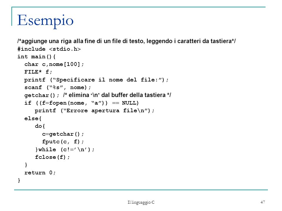 Il linguaggio C 47 Esempio /*aggiunge una riga alla fine di un file di testo, leggendo i caratteri da tastiera*/ #include stdio.h int main(){ char c,n
