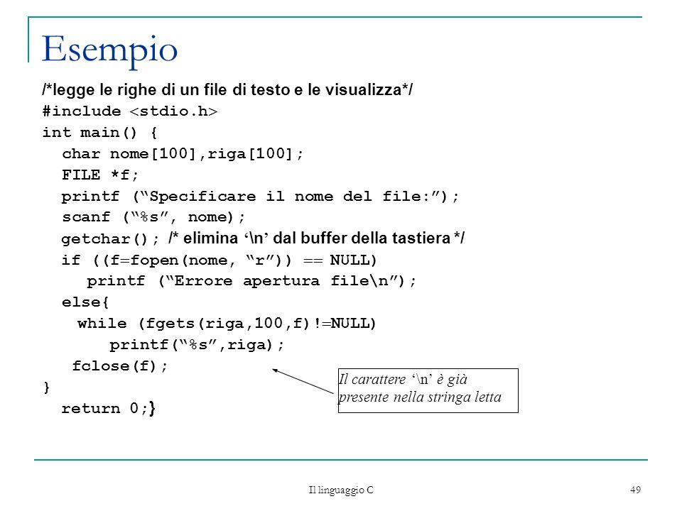 Il linguaggio C 49 Esempio /*legge le righe di un file di testo e le visualizza*/ #include stdio.h int main() { char nome[100],riga[100]; FILE *f; pri