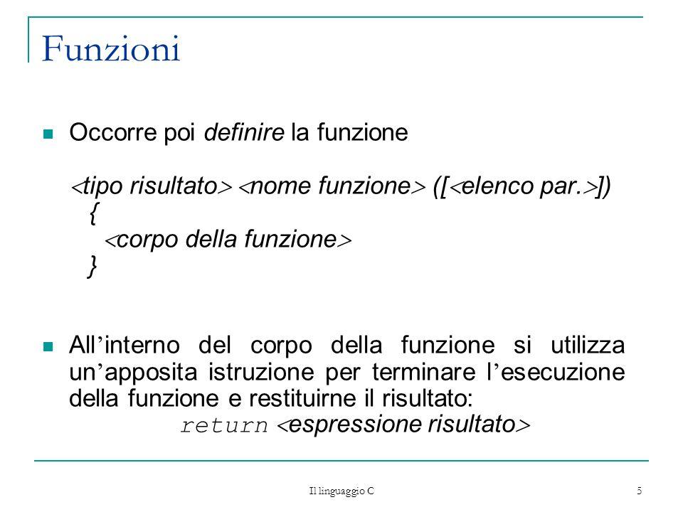 Il linguaggio C 5 Funzioni Occorre poi definire la funzione tipo risultato nome funzione ([ elenco par. ]) { corpo della funzione } All interno del co