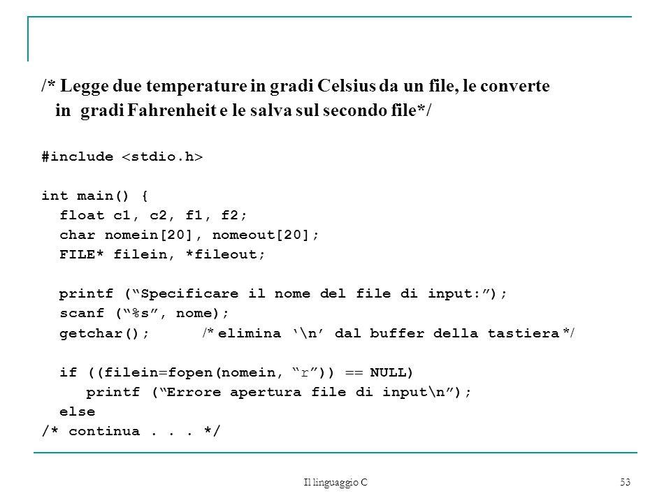 Il linguaggio C 53 /* Legge due temperature in gradi Celsius da un file, le converte in gradi Fahrenheit e le salva sul secondo file*/ #include stdio.