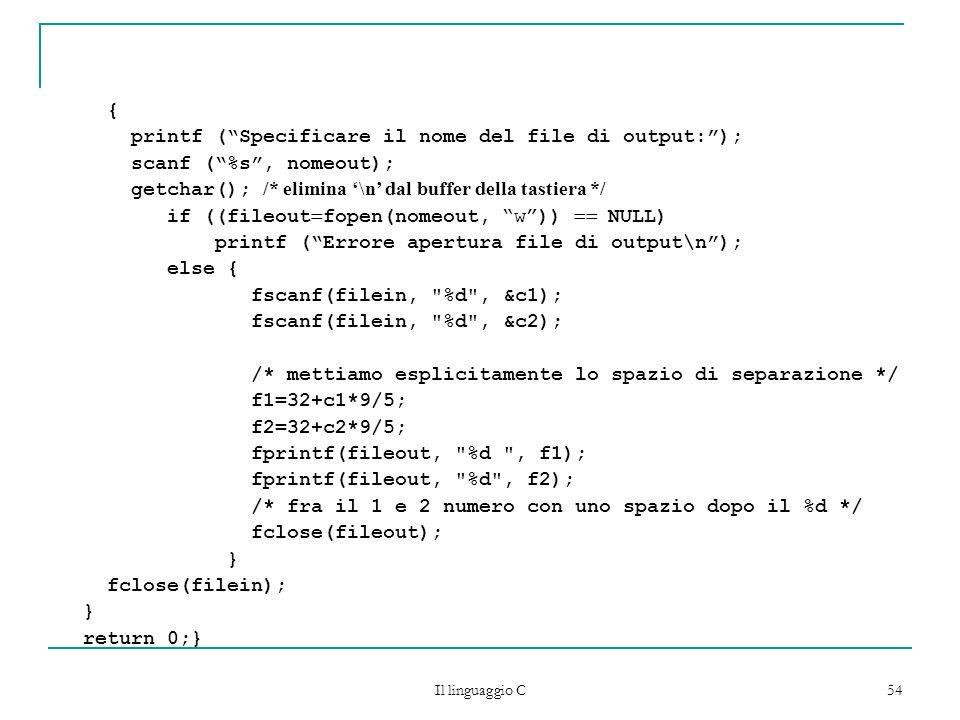 Il linguaggio C 54 { printf (Specificare il nome del file di output:); scanf (%s, nomeout); getchar(); /* elimina \n dal buffer della tastiera */ if (