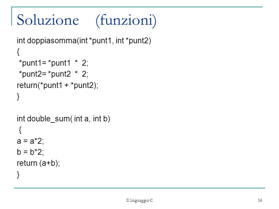 Il linguaggio C 56 Soluzione (funzioni) int doppiasomma(int *punt1, int *punt2) { *punt1= *punt1 * 2; *punt2= *punt2 * 2; return(*punt1 + *punt2); } i