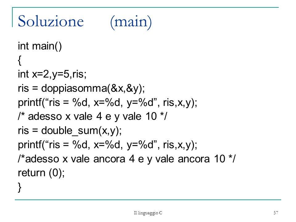 Il linguaggio C 57 Soluzione (main) int main() { int x=2,y=5,ris; ris = doppiasomma(&x,&y); printf(ris = %d, x=%d, y=%d, ris,x,y); /* adesso x vale 4
