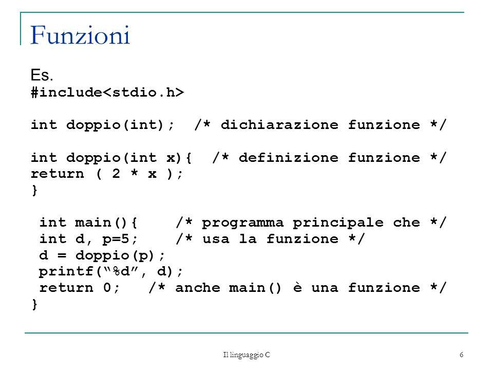 Il linguaggio C 7 Esempio 2 #include stdio.h int leggi_numero (void); int max ( int m, int n ); int main () { int a, b, massimo; a leggi_numero(); b leggi_numero(); massimo = max(a,b); printf (Il massimo è %d\n,massimo); return 0; }