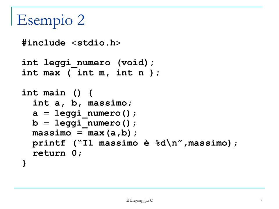 Il linguaggio C 8 Esempio 2 (continuazione) /* Funzione senza parametri */ int leggi_numero(void) { int n; printf (Inserire un numero:); scanf (%d, &n); return n; } int max (int m, int n) { if (m n) return m; else return n; }