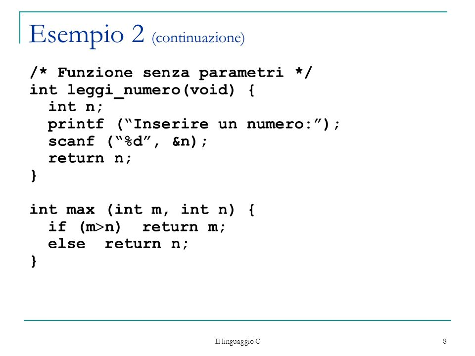 Il linguaggio C 8 Esempio 2 (continuazione) /* Funzione senza parametri */ int leggi_numero(void) { int n; printf (Inserire un numero:); scanf (%d, &n