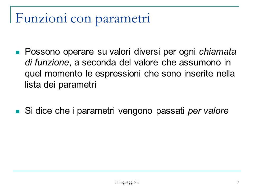 Il linguaggio C 10 Passaggio parametri per valore (by value) Parametri formali utilizzati nella definizione della funzione: indicano come operare sui valori che vengono passati nella chiamata ma non esistono al di fuori della funzione.