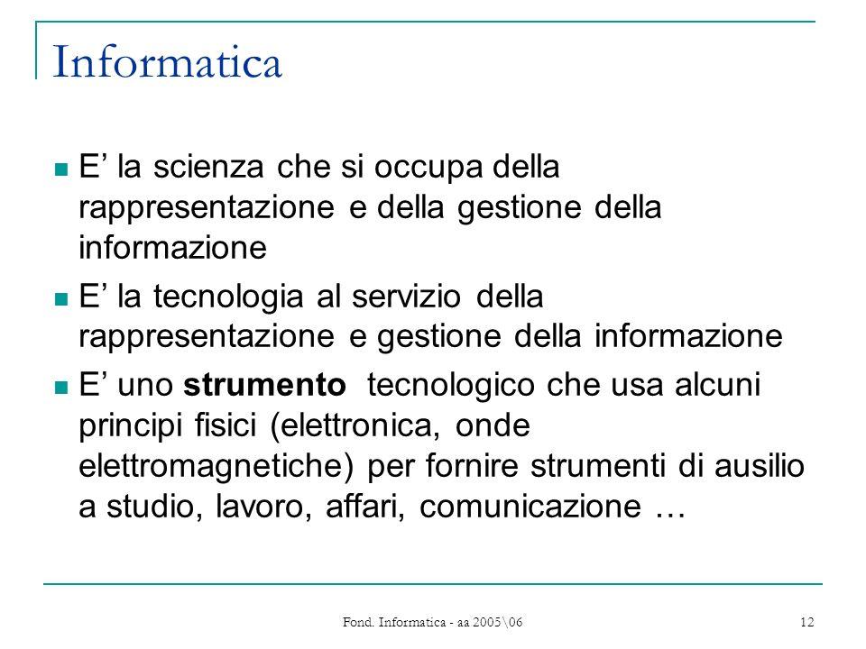 Fond. Informatica - aa 2005\06 12 Informatica E la scienza che si occupa della rappresentazione e della gestione della informazione E la tecnologia al