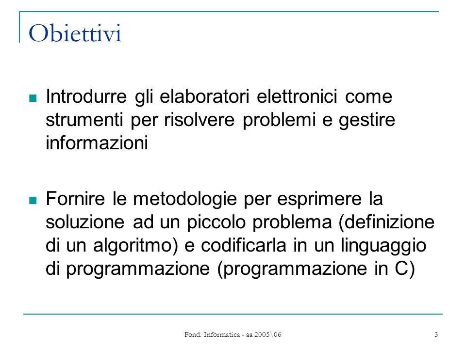 Fond. Informatica - aa 2005\06 3 Obiettivi Introdurre gli elaboratori elettronici come strumenti per risolvere problemi e gestire informazioni Fornire