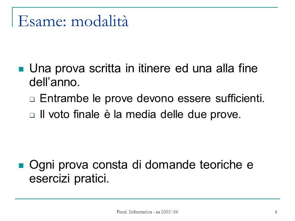 Fond. Informatica - aa 2005\06 6 Esame: modalità Una prova scritta in itinere ed una alla fine dellanno. Entrambe le prove devono essere sufficienti.
