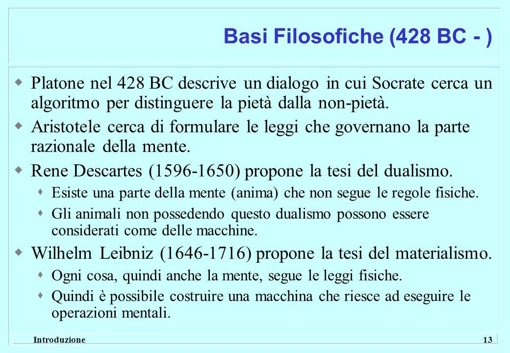 Introduzione 13 Basi Filosofiche (428 BC - ) Platone nel 428 BC descrive un dialogo in cui Socrate cerca un algoritmo per distinguere la pietà dalla n