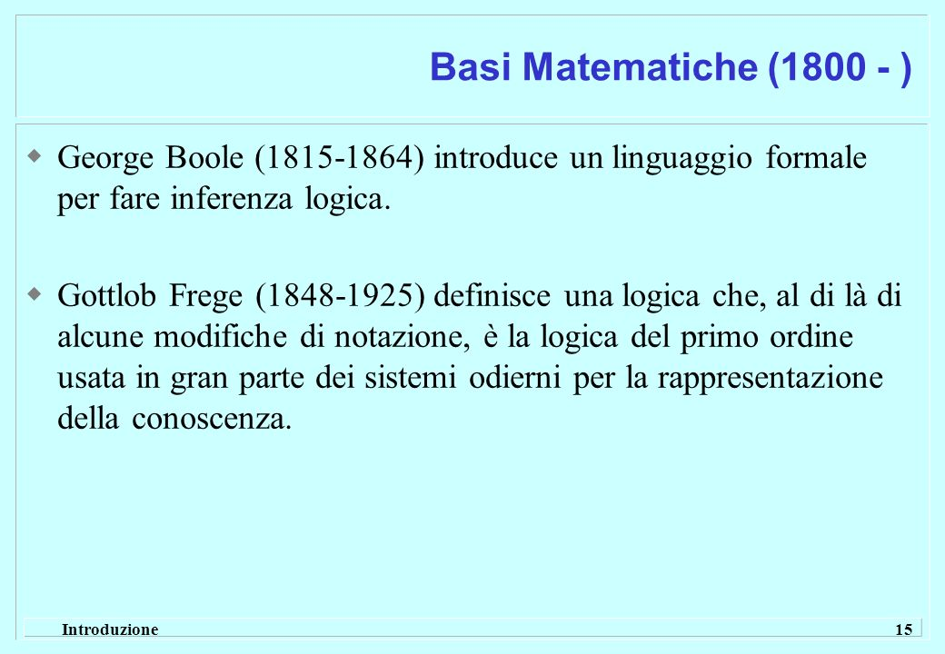 Introduzione 15 Basi Matematiche (1800 - ) George Boole (1815-1864) introduce un linguaggio formale per fare inferenza logica. Gottlob Frege (1848-192