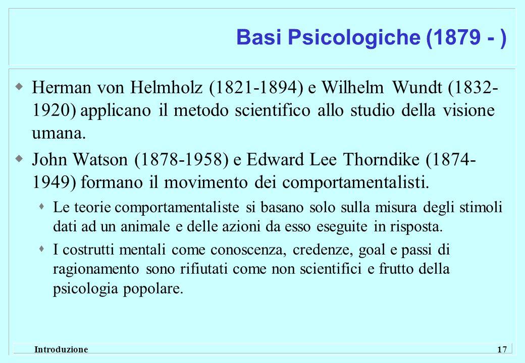 Introduzione 17 Basi Psicologiche (1879 - ) Herman von Helmholz (1821-1894) e Wilhelm Wundt (1832- 1920) applicano il metodo scientifico allo studio d