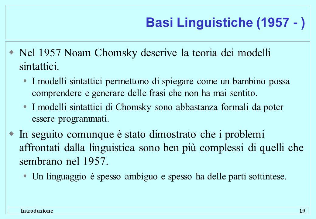 Introduzione 19 Basi Linguistiche (1957 - ) Nel 1957 Noam Chomsky descrive la teoria dei modelli sintattici. I modelli sintattici permettono di spiega