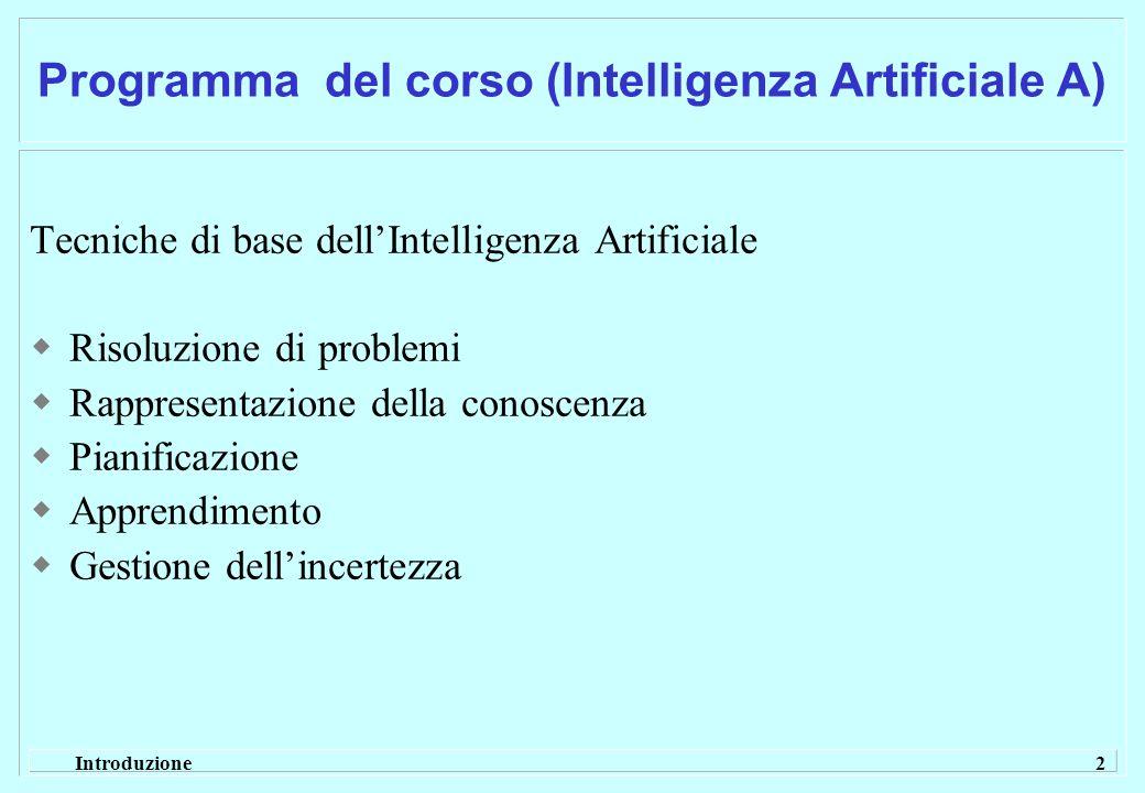 Introduzione 2 Programma del corso (Intelligenza Artificiale A) Tecniche di base dellIntelligenza Artificiale Risoluzione di problemi Rappresentazione