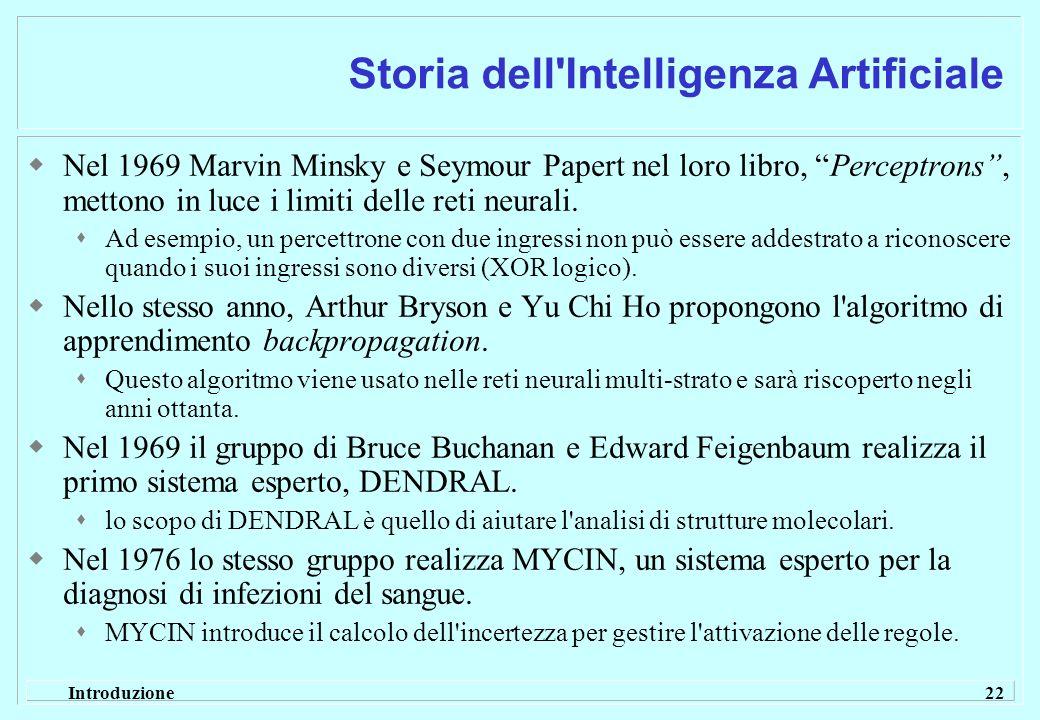Introduzione 22 Storia dell'Intelligenza Artificiale Nel 1969 Marvin Minsky e Seymour Papert nel loro libro, Perceptrons, mettono in luce i limiti del