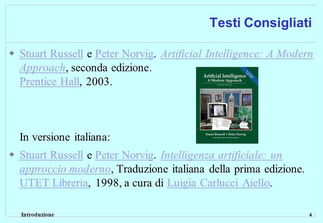 Introduzione 4 Testi Consigliati Stuart Russell e Peter Norvig. Artificial Intelligence: A Modern Approach, seconda edizione. Prentice Hall, 2003. In