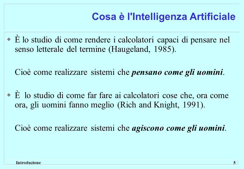Introduzione 5 Cosa è l'Intelligenza Artificiale È lo studio di come rendere i calcolatori capaci di pensare nel senso letterale del termine (Haugelan