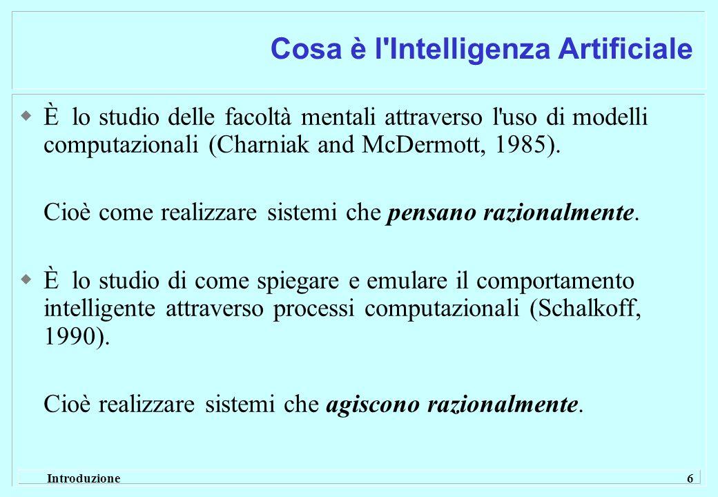 Introduzione 6 Cosa è l'Intelligenza Artificiale È lo studio delle facoltà mentali attraverso l'uso di modelli computazionali (Charniak and McDermott,
