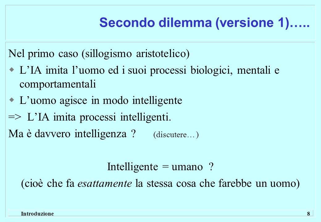 Introduzione 8 Secondo dilemma (versione 1)….. Nel primo caso (sillogismo aristotelico) LIA imita luomo ed i suoi processi biologici, mentali e compor