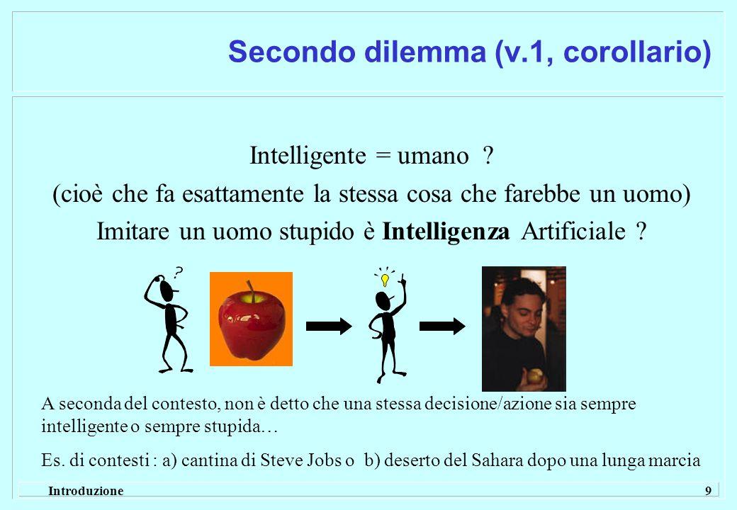 Introduzione 9 Secondo dilemma (v.1, corollario) Intelligente = umano ? (cioè che fa esattamente la stessa cosa che farebbe un uomo) Imitare un uomo s