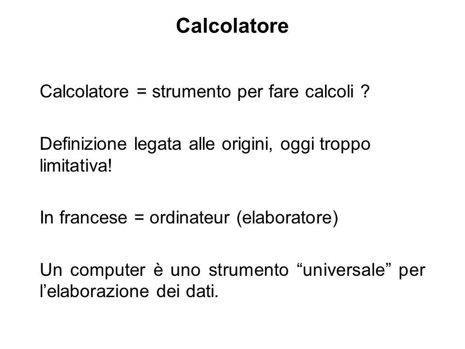 Calcolatore Calcolatore = strumento per fare calcoli ? Definizione legata alle origini, oggi troppo limitativa! In francese = ordinateur (elaboratore)