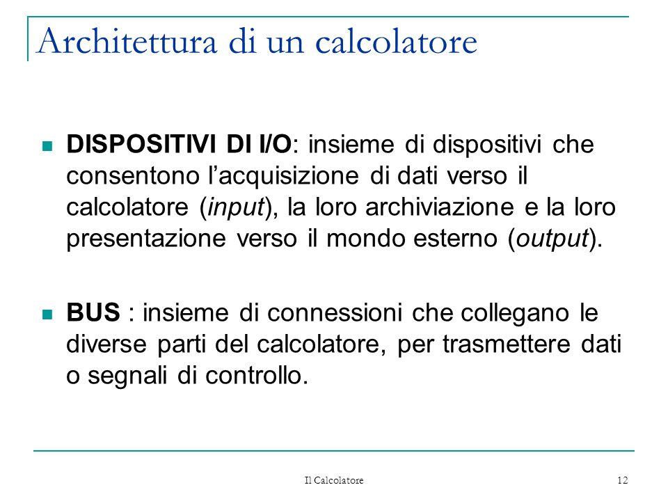 Il Calcolatore 12 Architettura di un calcolatore DISPOSITIVI DI I/O: insieme di dispositivi che consentono lacquisizione di dati verso il calcolatore (input), la loro archiviazione e la loro presentazione verso il mondo esterno (output).