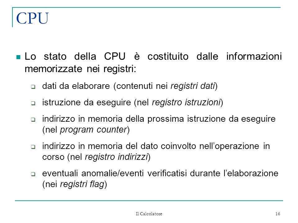 Il Calcolatore 16 CPU Lo stato della CPU è costituito dalle informazioni memorizzate nei registri: dati da elaborare (contenuti nei registri dati) istruzione da eseguire (nel registro istruzioni) indirizzo in memoria della prossima istruzione da eseguire (nel program counter) indirizzo in memoria del dato coinvolto nelloperazione in corso (nel registro indirizzi) eventuali anomalie/eventi verificatisi durante lelaborazione (nei registri flag)