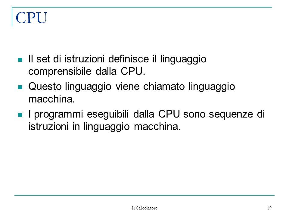 Il Calcolatore 19 CPU Il set di istruzioni definisce il linguaggio comprensibile dalla CPU.