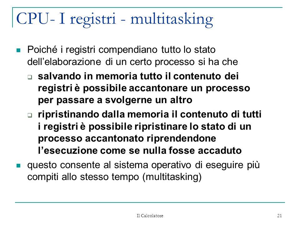 Il Calcolatore 21 CPU- I registri - multitasking Poiché i registri compendiano tutto lo stato dellelaborazione di un certo processo si ha che salvando in memoria tutto il contenuto dei registri è possibile accantonare un processo per passare a svolgerne un altro ripristinando dalla memoria il contenuto di tutti i registri è possibile ripristinare lo stato di un processo accantonato riprendendone lesecuzione come se nulla fosse accaduto questo consente al sistema operativo di eseguire più compiti allo stesso tempo (multitasking)