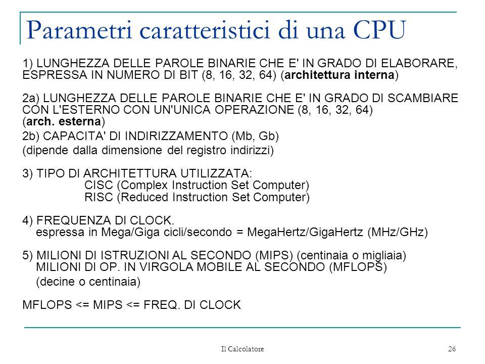 Il Calcolatore 26 Parametri caratteristici di una CPU 1) LUNGHEZZA DELLE PAROLE BINARIE CHE E IN GRADO DI ELABORARE, ESPRESSA IN NUMERO DI BIT (8, 16, 32, 64) (architettura interna) 2a) LUNGHEZZA DELLE PAROLE BINARIE CHE E IN GRADO DI SCAMBIARE CON L ESTERNO CON UN UNICA OPERAZIONE (8, 16, 32, 64) (arch.