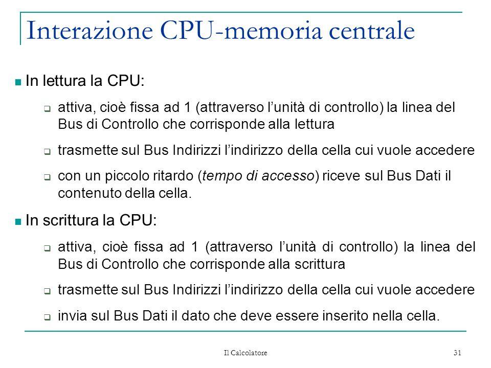 Il Calcolatore 31 Interazione CPU-memoria centrale In lettura la CPU: attiva, cioè fissa ad 1 (attraverso lunità di controllo) la linea del Bus di Controllo che corrisponde alla lettura trasmette sul Bus Indirizzi lindirizzo della cella cui vuole accedere con un piccolo ritardo (tempo di accesso) riceve sul Bus Dati il contenuto della cella.