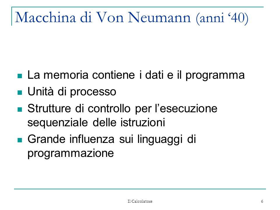 Il Calcolatore 6 Macchina di Von Neumann (anni 40) La memoria contiene i dati e il programma Unità di processo Strutture di controllo per lesecuzione sequenziale delle istruzioni Grande influenza sui linguaggi di programmazione