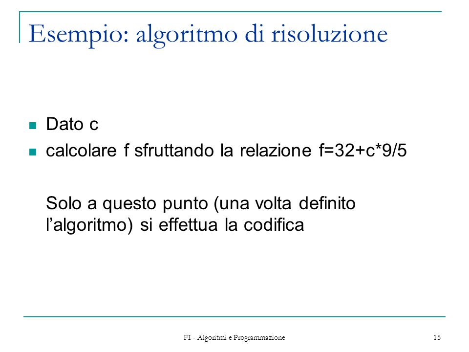 FI - Algoritmi e Programmazione 15 Esempio: algoritmo di risoluzione Dato c calcolare f sfruttando la relazione f=32+c*9/5 Solo a questo punto (una volta definito lalgoritmo) si effettua la codifica