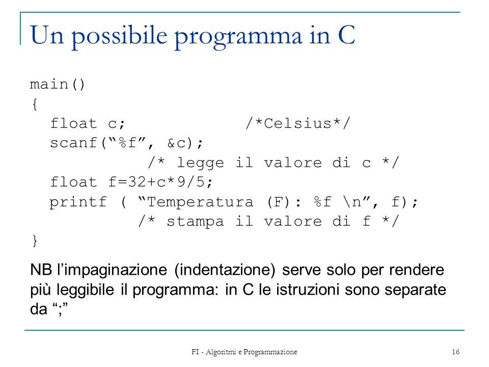 FI - Algoritmi e Programmazione 16 Un possibile programma in C main() { float c; /*Celsius*/ scanf(%f, &c); /* legge il valore di c */ float f=32+c*9/5; printf ( Temperatura (F): %f \n, f); /* stampa il valore di f */ } NB limpaginazione (indentazione) serve solo per rendere più leggibile il programma: in C le istruzioni sono separate da ;
